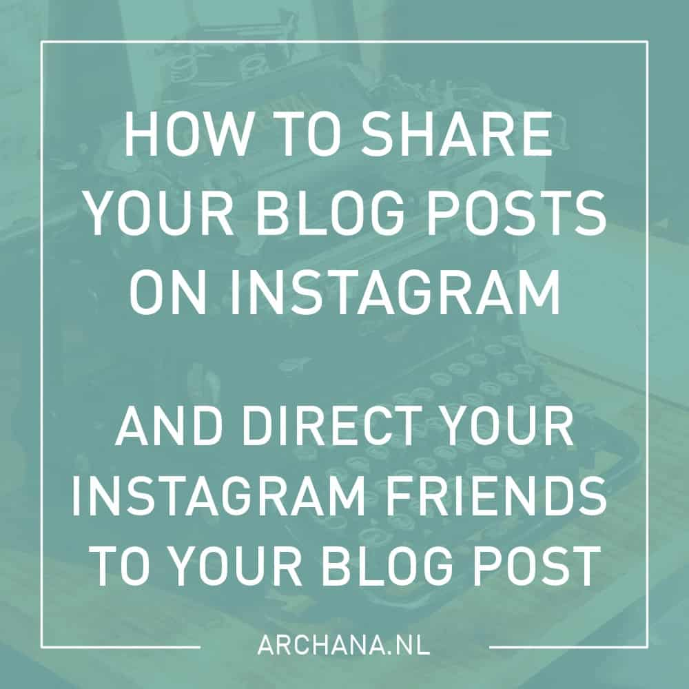How to share your blog posts on Instagram and direct your Instagram friends to your blog post | ARCHANA.NL