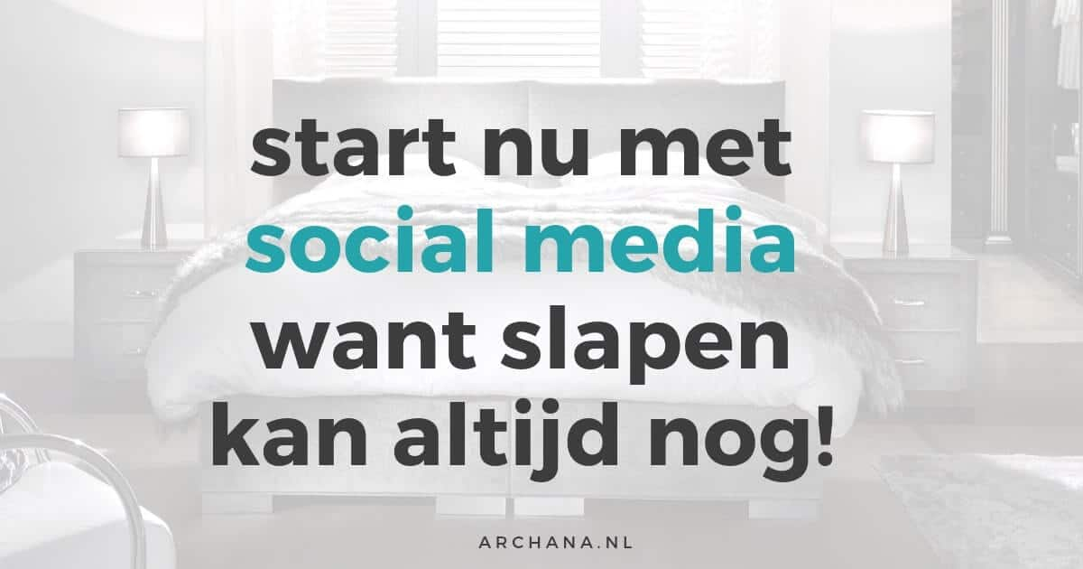 Start nu met Social Media want slapen kan altijd nog! | ARCHANA.NL #socialmedia #socialmediatips